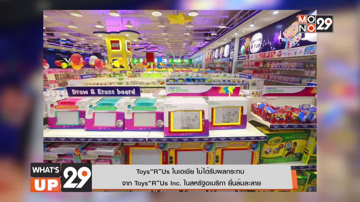 """Toys""""R""""Us ในเอเชีย ไม่ได้รับผลกระทบจาก Toys""""R""""Us Inc. ในสหรัฐอเมริกา ยื่นล้มละลาย"""