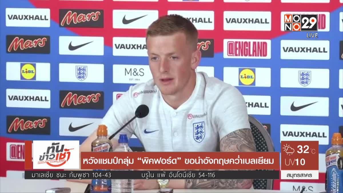 """หวังแชมป์กลุ่ม """"พิคฟอร์ด"""" ขอนำอังกฤษคว่ำเบลเยียม"""