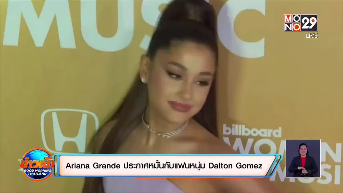 Ariana Grande ประกาศหมั้นกับแฟนหนุ่ม Dalton Gomez