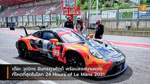 เต๊อะ วุฒิกร อินทรภูวศักดิ์ พร้อมลงสนามแข่งที่โหดที่สุดในโลก 24 Hours of Le Mans 2021