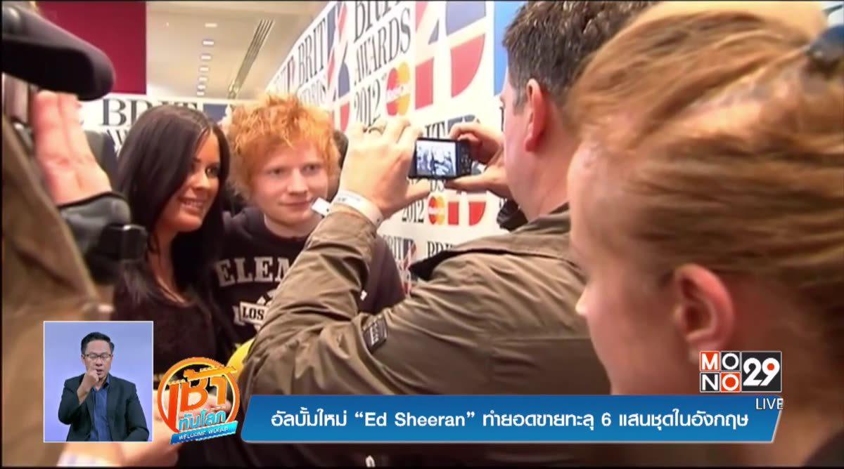 """อัลบั้มใหม่ """"Ed Sheeran"""" ทำยอดขายทะลุ 6 แสนชุดในอังกฤษ"""
