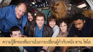 นี่คือความรู้สึกของนักแสดงและทีมงานหนัง Solo: A Star Wars Story ในช่วงเปลี่ยนผ่านผู้กำกับ