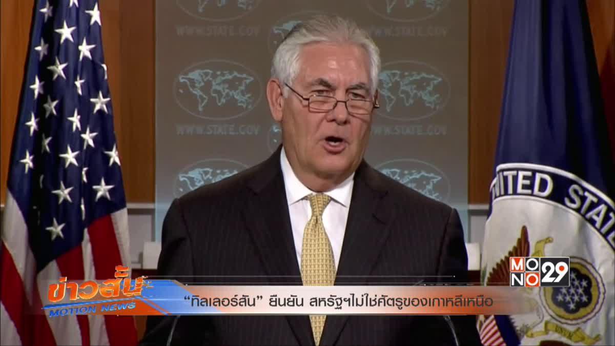 """""""ทิลเลอร์สัน"""" ยืนยัน สหรัฐฯไม่ใช่ศัตรูของเกาหลีเหนือ"""