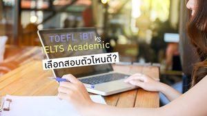 TOEFL iBT กับ IELTS Academic ต่างกันอย่างไร ? เลือกสอบตัวไหนดี?