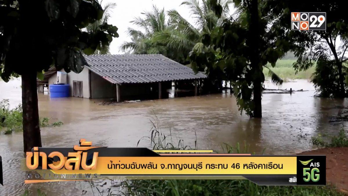 น้ำท่วมฉับพลัน จ.กาญจนบุรี กระทบ 46 หลังคาเรือน