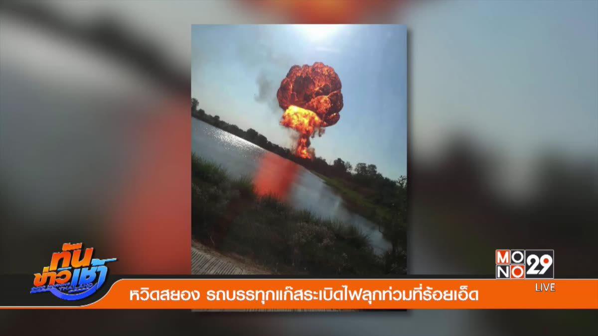 หวิดสยอง รถบรรทุกแก๊สระเบิดไฟลุกท่วมที่ร้อยเอ็ด
