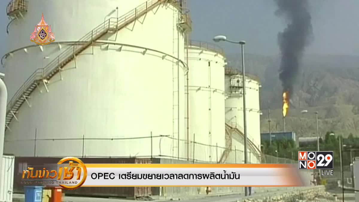OPEC เตรียมขยายเวลาลดการผลิตน้ำมัน