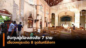 จับกุมผู้ต้องสงสัย 7 ราย เอี่ยวเหตุระเบิดในศรีลังกา