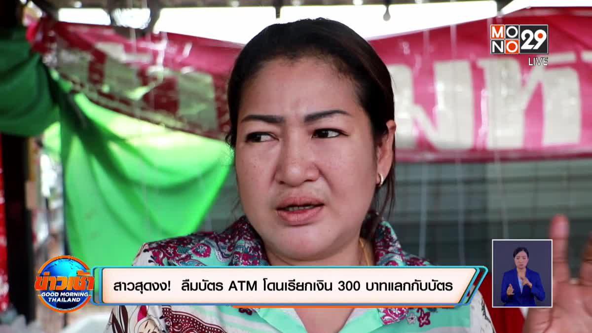 สาวสุดงง! ลืมบัตร ATM โดนเรียกเงิน 300 บาทแลกกับบัตร