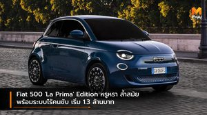 Fiat 500 'La Prima' Edition หรูหรา ล้ำสมัย พร้อมระบบไร้คนขับ เริ่ม 1.3 ล้านบาท