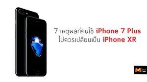 7 เหตุผลที่ ยังควรใช้  iPhone 7 Plus ต่อ แทนที่จะเปลี่ยนไปใช้ iPhone XR