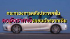 กระทรวงการคลังประกาศลั่นลดอัตราภาษีรถยนต์ลงจากเดิม