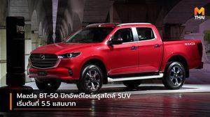 Mazda BT-50 ปิกอัพดีไซน์หรูสไตล์ SUV เริ่มต้นที่ 5.5 แสนบาท