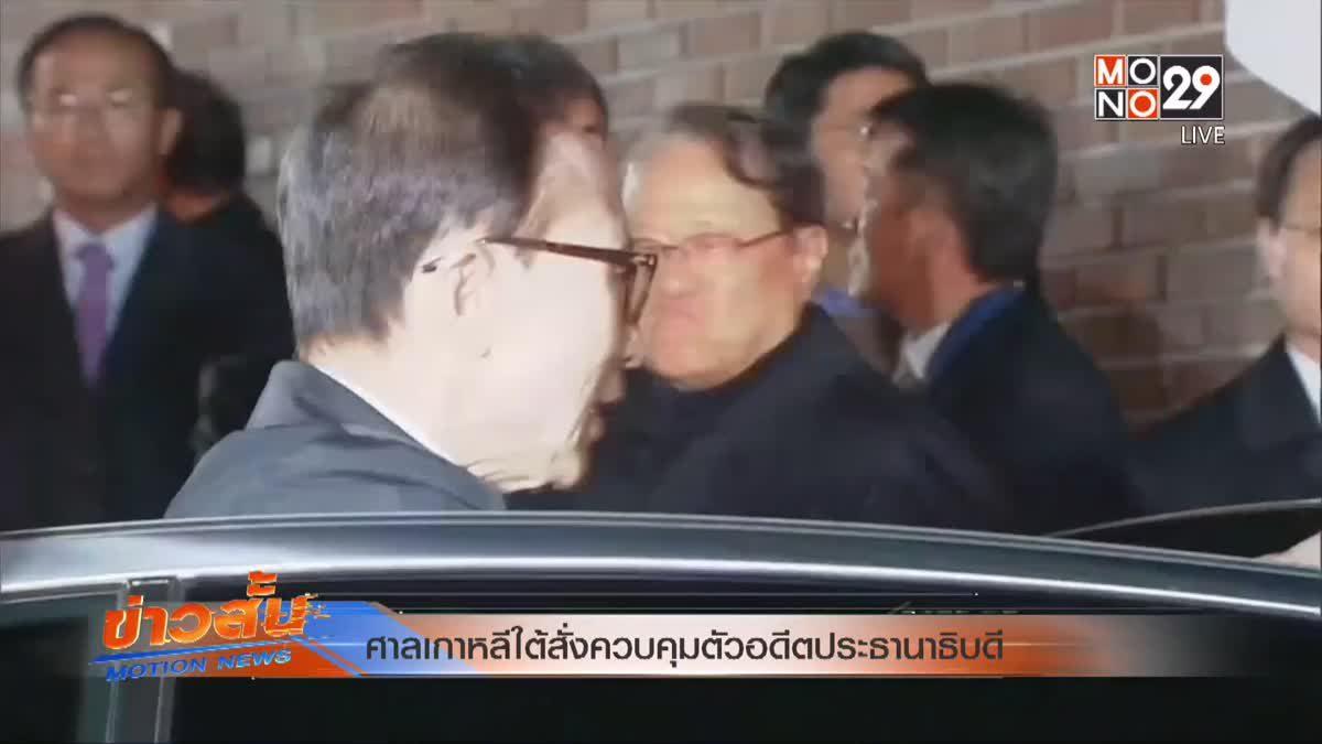 ศาลเกาหลีใต้สั่งควบคุมตัวอดีตประธานาธิบดี