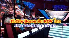 IT.City Bacon ทีม ROV ไทย คว้ารองแชมป์ ซิวเงินรางวัล 3 ล้าน