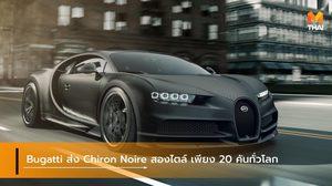 Bugatti ส่ง Chiron Noire สุดเข้มสองไตล์ เพียง 20 คันทั่วโลก