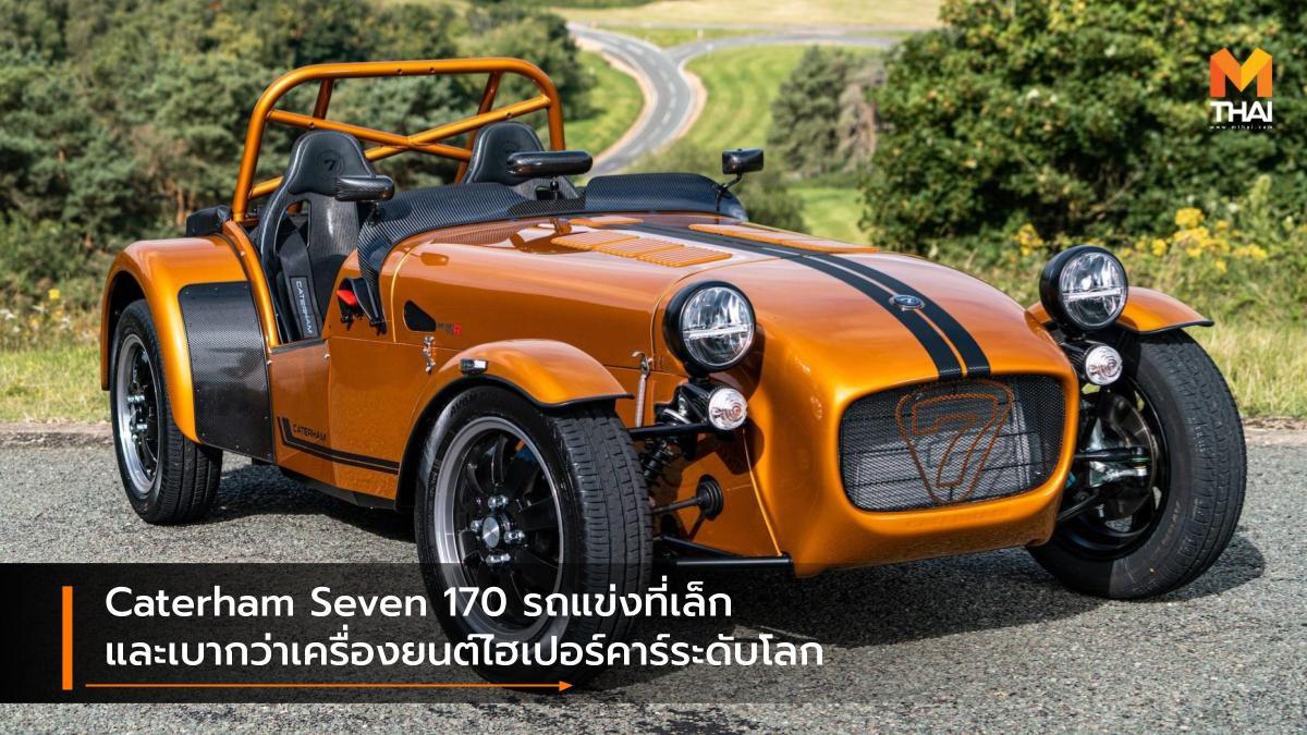 Caterham Seven 170 รถแข่งที่เล็ก และเบากว่าเครื่องยนต์ไฮเปอร์คาร์ระดับโลก