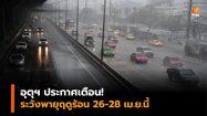 อุตุฯ ประกาศเตือน! ระวังพายุฤดูร้อน 26-28 เม.ย.นี้