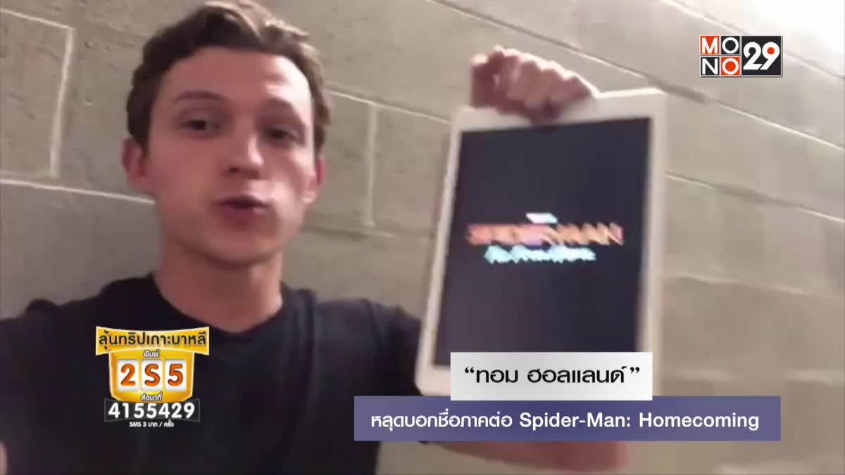 """""""ทอม ฮอลแลนด์"""" หลุดบอกชื่อภาคต่อ Spider-Man: Homecoming"""