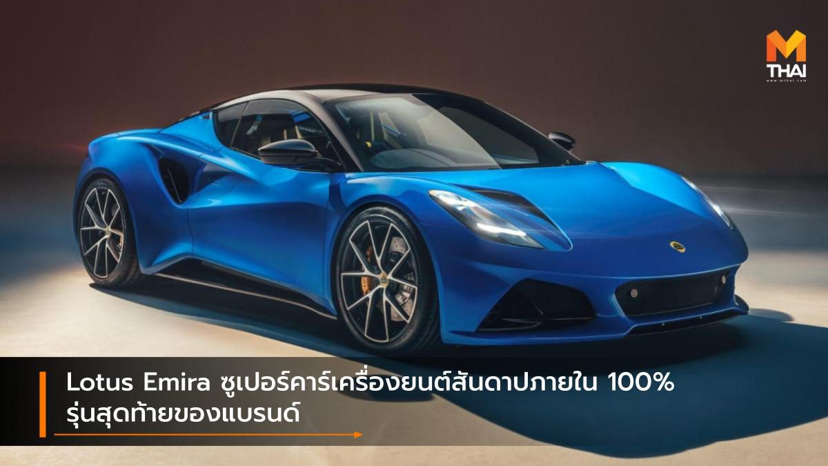 Lotus Emira ซูเปอร์คาร์เครื่องยนต์สันดาปภายใน 100% รุ่นสุดท้ายของแบรนด์
