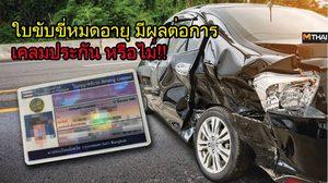 ใบขับขี่หมดอายุ เกิดอุบัติเหตุเฉี่ยวชน มีผลต่อการ เคลมประกัน หรือไม่!!