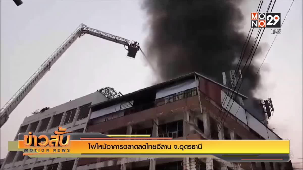 ไฟไหม้อาคารตลาดสดไทยอีสาน จ.อุดรธานี