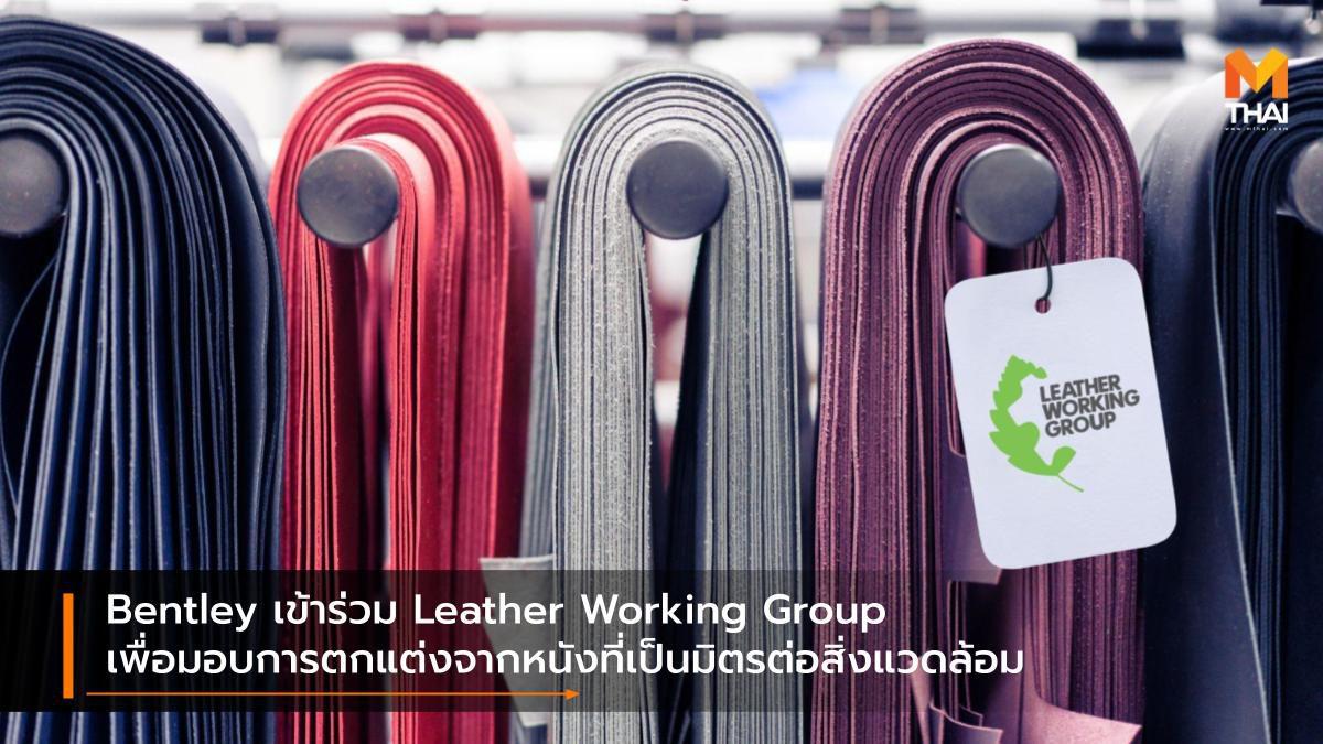 Bentley เข้าร่วม Leather Working Group เพื่อมอบการตกแต่งจากหนังที่เป็นมิตรต่อสิ่งแวดล้อม