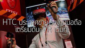 VR คือความหวัง HTC ประกาศขายโรงงานผลิตมือถือในเซี่ยงไฮ้แล้ว!