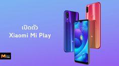 เปิดตัว Xiaomi Mi Play พร้อมหน้าจอ 5.84 และชิป Helio P35 ราคาเริ่มต้น 5,200 บาท