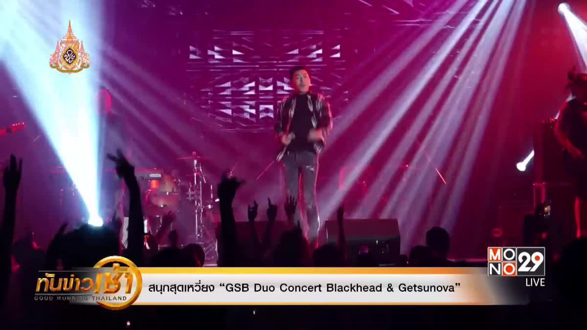 """สนุกสุดเหวี่ยง """"GSB Duo Concert Blackhead & Getsunova"""""""