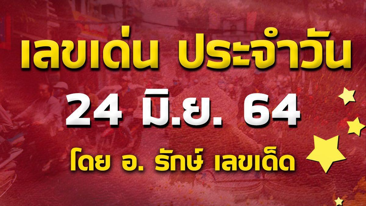 เลขเด่นประจำวันที่ 24 มิ.ย. 64 กับ อ.รักษ์ เลขเด็ด