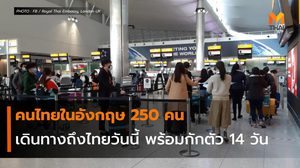 คนไทยในอังกฤษ 250 คน เดินทางถึงไทยวันนี้ พร้อมกักตัว 14 วัน