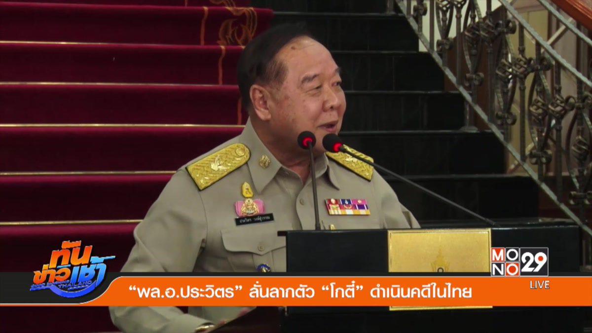"""""""พล.อ.ประวิตร"""" ลั่นลากตัว """"โกตี๋"""" ดำเนินคดีในไทย"""