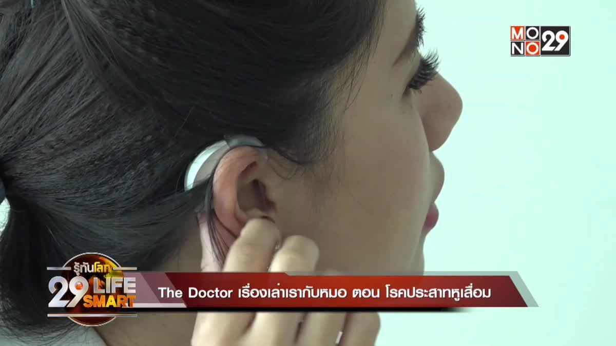 The Doctor เรื่องเล่าเรากับหมอ ตอน : โรคประสาทหูเสื่อม