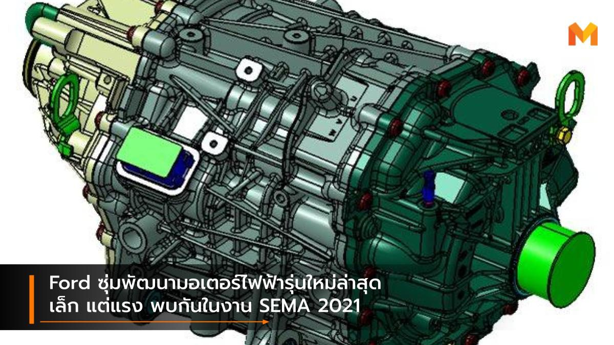 Ford ซุ่มพัฒนามอเตอร์ไฟฟ้ารุ่นใหม่ล่าสุด เล็ก แต่แรง พบกันในงาน SEMA 2021