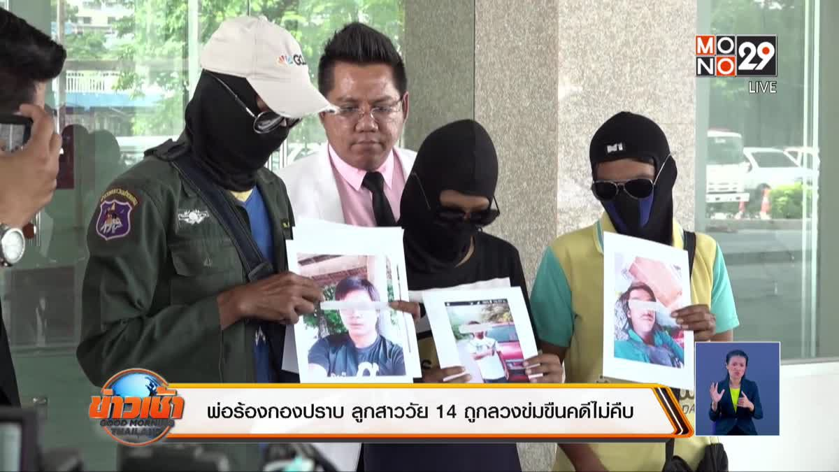 พ่อร้องกองปราบ ลูกสาววัย 14 ถูกลวงข่มขืนคดีไม่คืบ