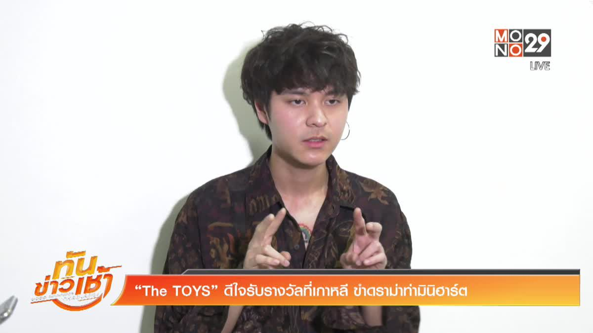 """The TOYS"" ดีใจรับรางวัลที่เกาหลี ขำดราม่าท่ามินิฮาร์ต"