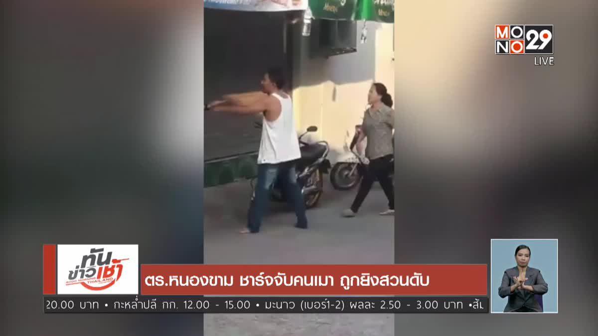 ตร.หนองขาม ชาร์จจับคนเมา ถูกยิงสวนดับ