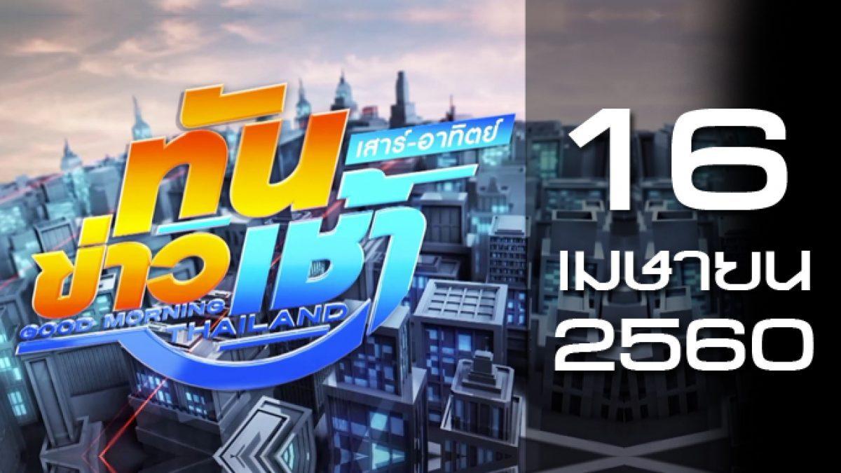 ทันข่าวเช้า เสาร์ – อาทิตย์ Good Morning Thailand 16-04-60
