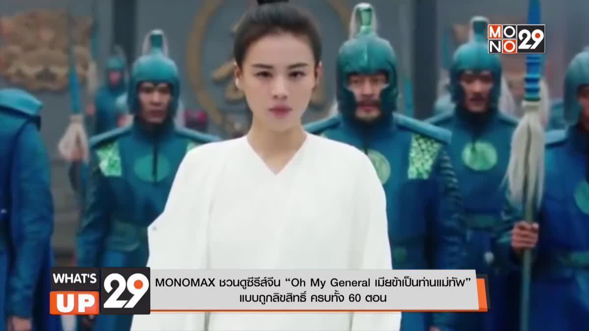 "MONOMAX ชวนดูซีรีส์จีน ""Oh My General เมียข้าเป็นท่านแม่ทัพ"" แบบถูกลิขสิทธิ์ ครบทั้ง 60 ตอน"