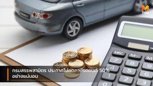 กรมสรรพสามิตร ประกาศไม่ลดภาษีรถยนต์ 50% อย่างแน่นอน