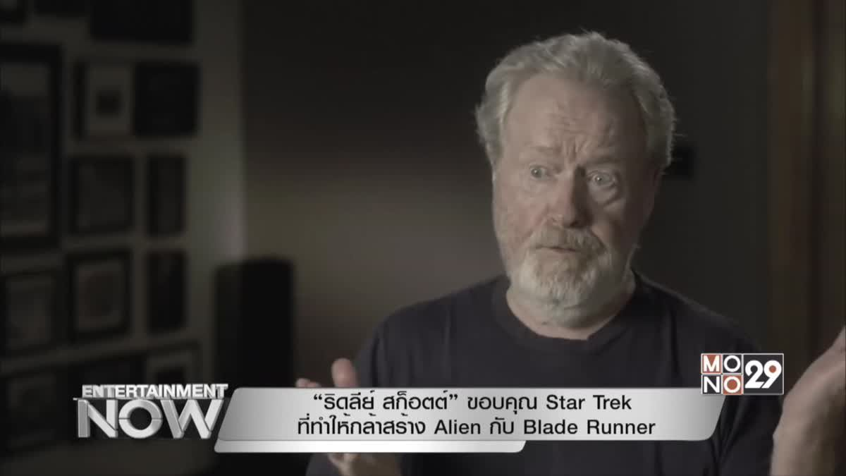 """""""ริดลีย์ สก็อตต์"""" ขอบคุณ Star Trek ที่ทำให้กล้าสร้าง Alien กับ Blade Runner"""