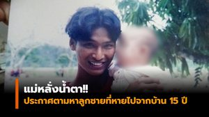 แม่หลั่งน้ำตา!! ประกาศตามหาลูกชายที่หายไปจากบ้าน 15 ปี