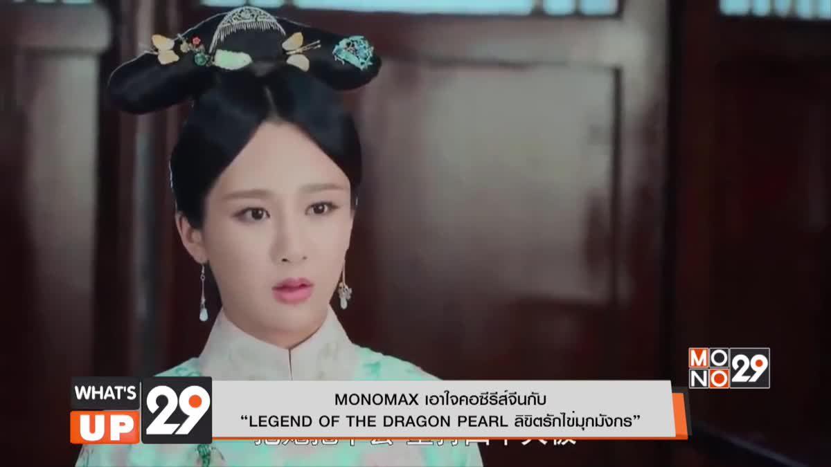 "MONOMAX เอาใจคอซีรีส์จีนกับ ""LEGEND OF THE DRAGON PEARL ลิขิตรักไข่มุกมังกร"""