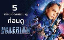 5 เรื่องเบื้องหลังน่ารู้ ก่อนดู Valerian and the City of a Thousand Planets