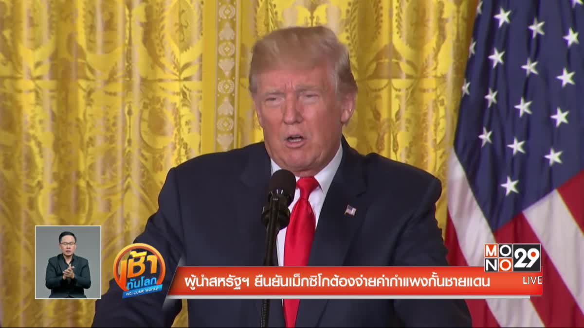 ผู้นำสหรัฐฯ ยืนยันเม็กซิโกต้องจ่ายค่ากำแพงกั้นชายแดน