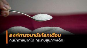 องค์การอนามัยโลก เตือนกินน้ำตาลมากไป กระทบสุขภาพเด็ก