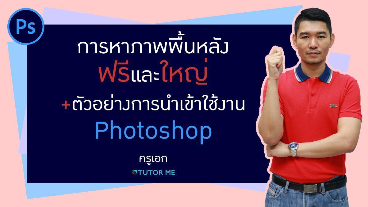 การหาภาพพื้นหลัง ฟรีและใหญ่ + ตัวอย่างการนำเข้าใช้งาน Photoshop by ครูเอก