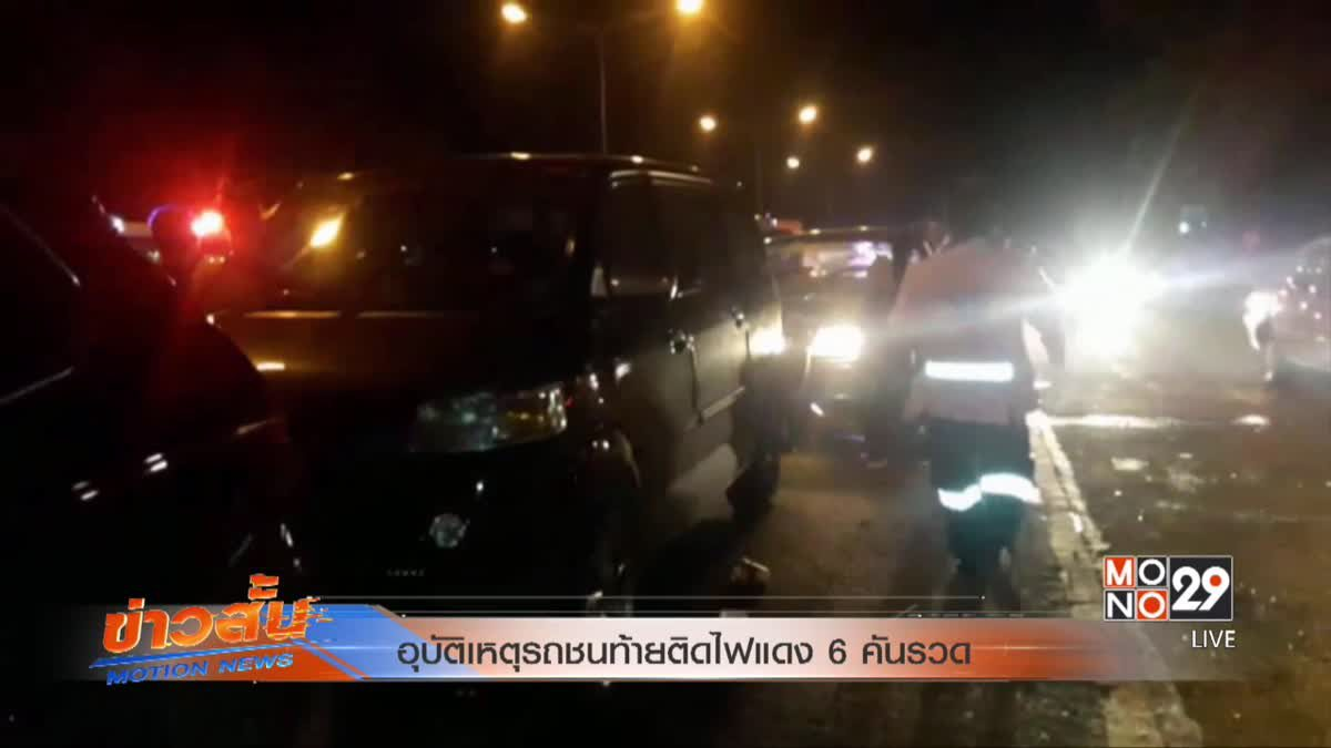 อุบัติเหตุรถชนท้ายติดไฟแดง 6 คันรวด