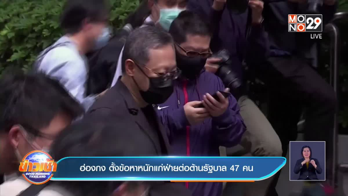 ฮ่องกง ตั้งข้อหาหนักแก่ฝ่ายต่อต้านรัฐบาล 47 คน